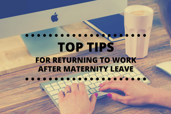 top tips for returnign to work after maternity leave